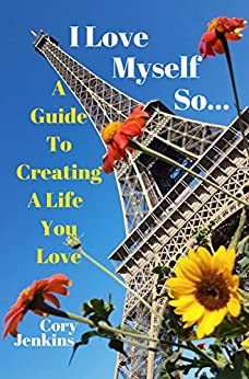 I Love Myself So...: A Guide To Creating A Life You Love by [Jenkins, Cory]