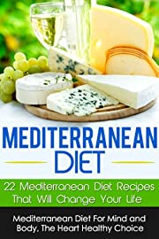 Mediterranean Diet: Mediterranean Diet For Mind And Body-22 Mediterranean Diet Recipes That Will Change Your Life, The Heart Healthy Choice (Mediterranean ... Diet Books, Mediterranean Diet Recipes)
