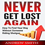 Never Get Lost Again: How to Find Your Way Without Someone Riding Shotgun | Andrew Smith