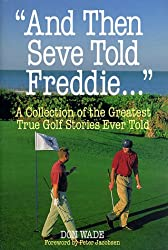 And Then Seve Told Freddie: A Collection of the Greatest True Golf Stories Ever Told