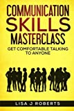 Communication Skills Masterclass: Get Comfortable Talking To Anyone (How To Talk To Anyone,Conversation skills, Conversation starters,Charisma,Social Anxiety and Communication Skills)