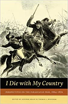 I Die with My Country: Perspectives on the Paraguayan War, 1864-1870 (Studies in War, Society, and the Military)