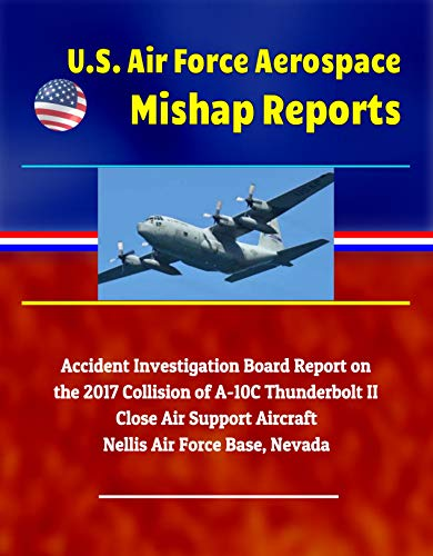 U.S. Air Force Aerospace Mishap Reports: Accident Investigation Board Report on the 2017 Collision of A-10C Thunderbolt II Close Air Support Aircraft, Nellis Air Force Base, Nevada