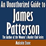 An Unauthorized Guide to James Patterson: The Author of the Women's Murder Club Series | Malcolm Stone