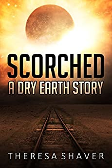 Scorched: A Dry Earth Story by [Shaver, Theresa]
