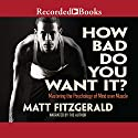 How Bad Do You Want It?: Mastering the Pshchology of Mind over Muscle Audiobook by Matt Fitzgerald Narrated by Matt Fitzgerald
