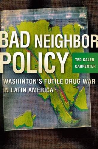Bad Neighbor Policy: Washington's Futile War on Drugs in Latin America