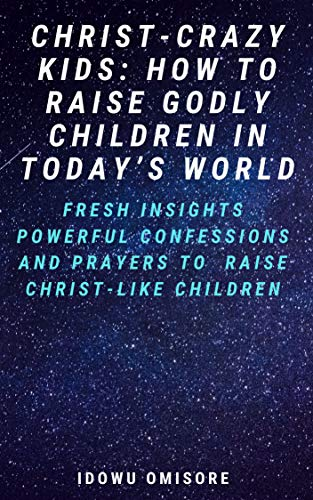 CHRIST-CRAZY KIDS: HOW TO RAISE GODLY CHILDREN IN TODAY'S WORLD: Fresh Insights, Powerful Confessions and Prayers to Raise Christ-like Children (Living For God In An Ungodly World)