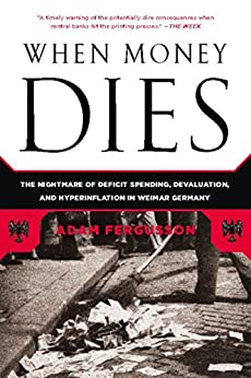 When Money Dies: The Nightmare of Deficit Spending, Devaluation, and Hyperinflation in Weimar Germany by [Fergusson, Adam]