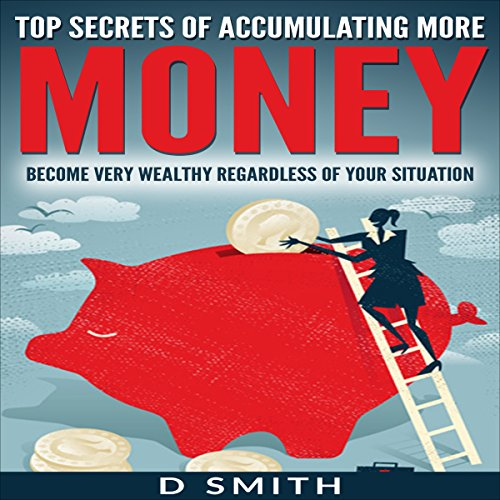 Top Secrets of Accumulating More Money: Become Very Wealthy Regardless of Your Situation