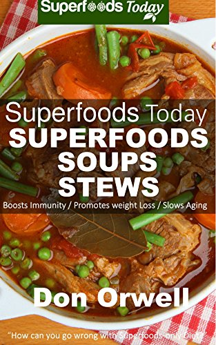 Superfoods Soups & Stews: Over 70 Quick & Easy Gluten Free Low Cholesterol Whole Foods Recipes full of Antioxidants & Phytochemicals (Superfoods Today Book 16) by Don Orwell