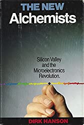 The New Alchemists: Silicon Valley and the Microelectronics Revolution