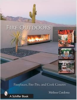 Fire Outdoors Fireplaces Fire Pits Wood Fired Ovens Cook Centers Schiffer Book Tina Skinner 9780764323973 Amazon Com Books