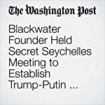 Blackwater Founder Held Secret Seychelles Meeting to Establish Trump-Putin Back Channel | Adam Entous,Greg Miller,Kevin Sieff,Karen DeYoung