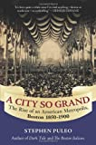 A City So Grand: The Rise of an American Metropolis: Boston 1850-1900