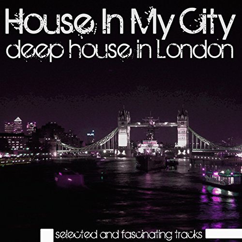 House in my city deep house in london by various artists for House music london
