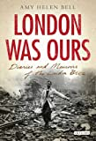 London Was Ours: Diaries and Memoirs of the London Blitz (International Library of Twentieth Century History)