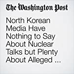 North Korean Media Have Nothing to Say About Nuclear Talks but Plenty About Alleged U.S. Human-Rights Abuses | Adam Taylor