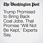 Trump Promised to Bring Back Coal Jobs. That Promise 'Will Not Be Kept,' Experts Say. | Darryl Fears