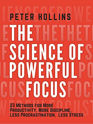 The Science of Powerful Focus: 23 Methods for More Productivity, More Discipline, Less Procrastination, and Less Stress cover