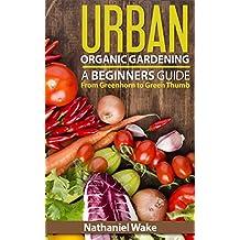 Organic: Urban Organic Gardening For Beginners: Ultimate Organic Gardening Resource (From Greenhorn To Green Thumb Book 1)