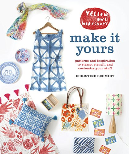 Yellow Owl Workshop's Make It Yours: Patterns and Inspiration to Stamp, Stencil, and Customize Your Stuff by [Schmidt, Christine]