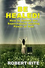 Be Healed!: How to Unlock the Supernatural Healing Power of God (Volume 1) Paperback