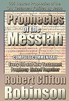 The Prophecies of the Messiah: The Scriptures of the Prophets are Fulfilled by [Robinson, Robert Clifton]