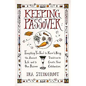Keeping Passover: Everything You Need to Know to Bring the Ancient Tradition to Life and Create Yo
