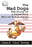 The Mad Dogs : The Story of a Legendary Marine Rifle Squad, Dowling, Charles, 0975539582