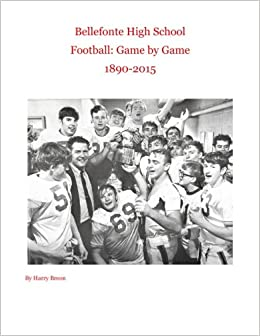 Bellefonte High School Football: Game by Game 1890-2015