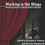 Working in the Wings: New Perspectives on Theatre History and Labor | Elizabeth A. Osborne - editor,Christine Woodworth - editor