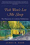 img - for Fish Won't Let Me Sleep: The Obsessions of a Lifetime Flyfisherman book / textbook / text book