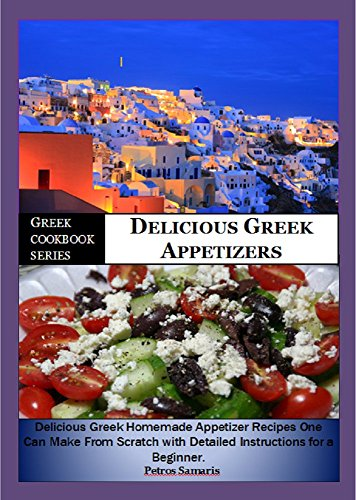 Greek Cookbook Series:- Delicious Greek Appetizers: Delicious Homemade Greek Appetizer Recipe one can make from scratch with Detailed Instructions for ... (General Cookbook, healthy, appetizers by Petros Samaris