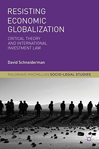 Resisting Economic Globalization: Critical Theory and International Investment Law (Palgrave Socio-Legal Studies)