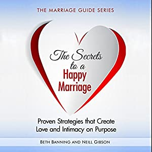 The Secrets to a Happy Marriage: Proven Strategies That Create Love and Intimacy on Purpose Audiobook