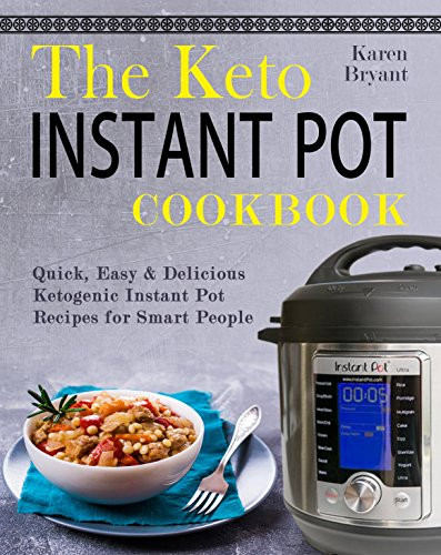 The Keto Instant Pot Cookbook: Quick, Easy & Delicious Ketogenic Instant Pot Recipes for Smart People by Karen  Bryant
