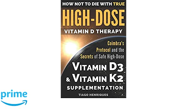 How Not To Die With True High-Dose Vitamin D Therapy: Coimbras Protocol and the Secrets of Safe High-Dose Vitamin D3 and Vitamin K2 Supplementation: ...