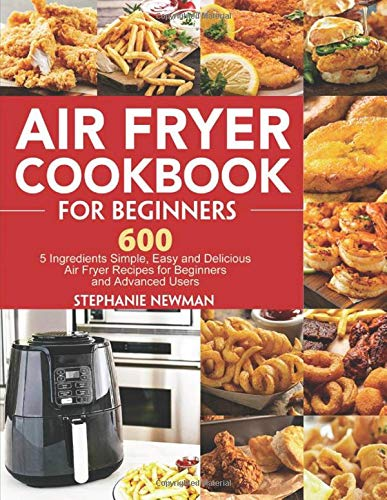 Air Fryer Cookbook For Beginners  600 5 Ingredients Simple Easy And Delicious Air Fryer Recipes For Beginners And Advanced Users