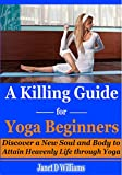 A Killing Guide for Yoga Beginners: Discover a New Soul and Body to Attain Heavenly Life through Yoga. (Yoga for Beginners, yoga anatomy, Key Muscles of Yoga, Key Poses of Yoga)