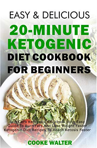 Easy And Delicious 20-minute Ketogenic Diet Cookbook For Beginners: Low Carb Ketogenic Cookbook With Easy Guide To Burn Fats And Lose Weight Faster - Ketogenic ... Faster (Easy And Delicious Keto Diet 4) by [Walter, Cooke]