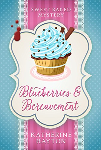 Blueberries and Bereavement (Sweet Baked Mystery Book 3) by [Hayton, Katherine]