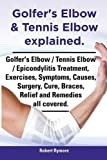 Golfer's Elbow and Tennis Elbow Explained. Golfer's Elbow / Tennis Elbow / Epicondylitis Treatment, Exercises, Symptoms, Causes, Surgery, Cure, Braces, Robert Rymore, 1909151645