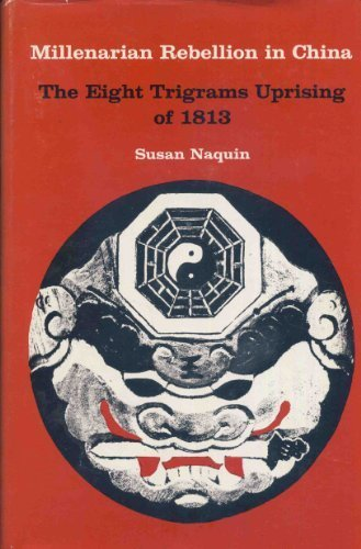 Millenarian Rebellion in China: Eight Trigrams Uprising of 1813 (Historical Publications) by Susan Naquin (1977-01-01)