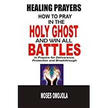 Healing Prayers: How To Pray In The Holy Ghost And Win All Battles in Prayers for Deliverance, Protection and Breakthrough
