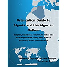 Orientation Guide to Algeria and the Algerian Culture: Religion, Traditions, Family Life, Urban and Rural Populations, Geography, History, Economy, Society and Security
