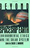 Beyond Spaceship Earth : Environmental Ethics and the Solar System, Eugene C. Hargrove, 0962680710