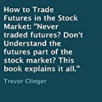 How to Trade Futures in the Stock Market: Never Traded Futures? Don't Understand the Futures Part of the Stock Market? This Book Explains It All. | Trevor Clinger