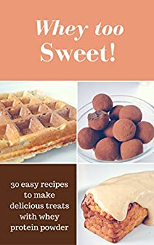 Whey Too Sweet! - 30 No Sugar Added Protein Desserts: Easy recipes to make delicious treats with whey protein powder by [Friandises, Elise]