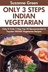 Only And Only 3 Steps Top 30 Most-Recommended & Most-Popular INDIAN VEGETARIAN Recipes For You And Your Family's Health (English Edition)